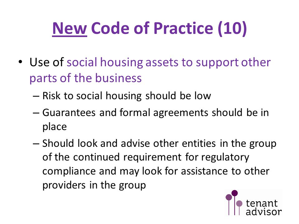 New Code of Practice (10) Use of social housing assets to support other parts of the business – Risk to social housing should be low – Guarantees and formal agreements should be in place – Should look and advise other entities in the group of the continued requirement for regulatory compliance and may look for assistance to other providers in the group