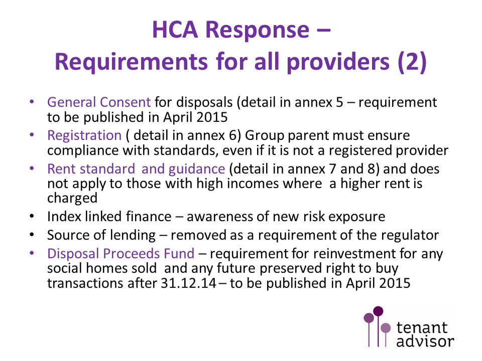 HCA Response – Requirements for all providers (2) General Consent for disposals (detail in annex 5 – requirement to be published in April 2015 Registration ( detail in annex 6) Group parent must ensure compliance with standards, even if it is not a registered provider Rent standard and guidance (detail in annex 7 and 8) and does not apply to those with high incomes where a higher rent is charged Index linked finance – awareness of new risk exposure Source of lending – removed as a requirement of the regulator Disposal Proceeds Fund – requirement for reinvestment for any social homes sold and any future preserved right to buy transactions after 31.12.14 – to be published in April 2015
