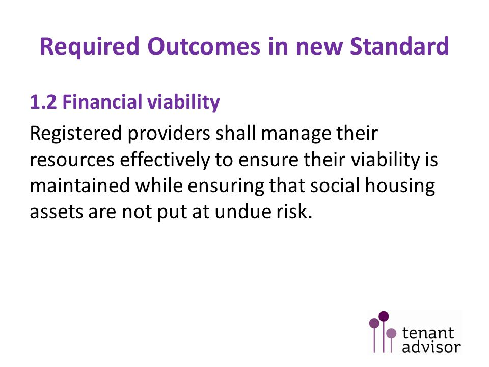 Required Outcomes in new Standard 1.2 Financial viability Registered providers shall manage their resources effectively to ensure their viability is maintained while ensuring that social housing assets are not put at undue risk.