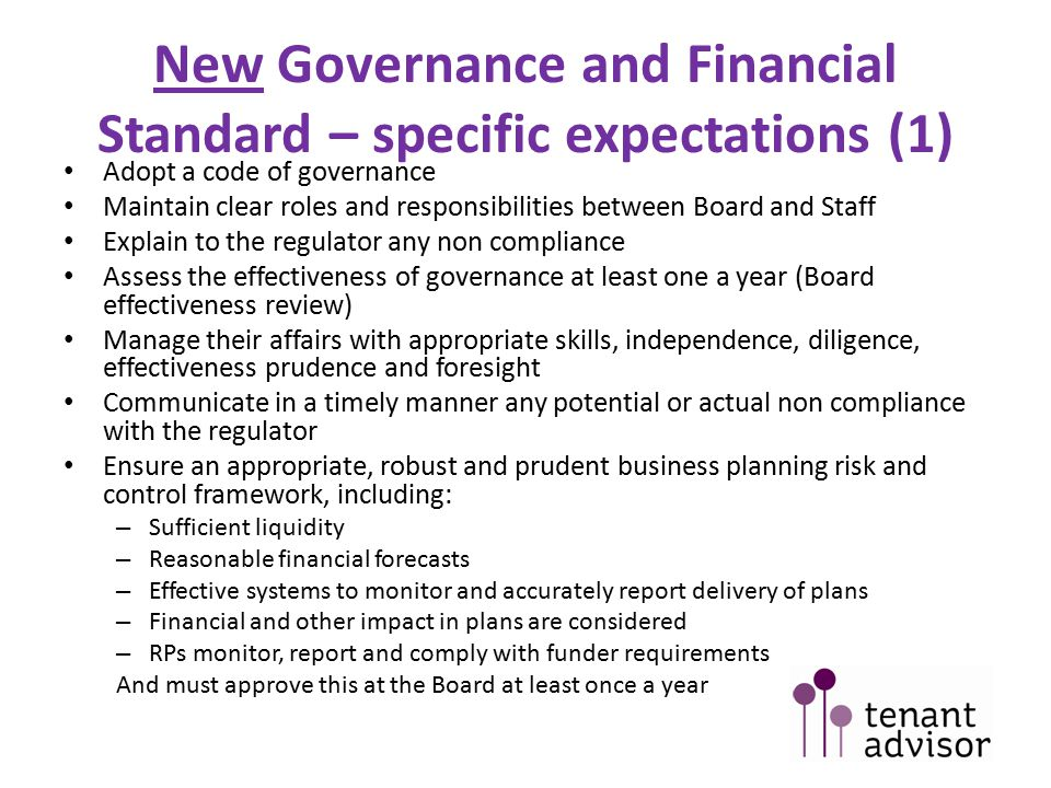 New Governance and Financial Standard – specific expectations (1) Adopt a code of governance Maintain clear roles and responsibilities between Board and Staff Explain to the regulator any non compliance Assess the effectiveness of governance at least one a year (Board effectiveness review) Manage their affairs with appropriate skills, independence, diligence, effectiveness prudence and foresight Communicate in a timely manner any potential or actual non compliance with the regulator Ensure an appropriate, robust and prudent business planning risk and control framework, including: – Sufficient liquidity – Reasonable financial forecasts – Effective systems to monitor and accurately report delivery of plans – Financial and other impact in plans are considered – RPs monitor, report and comply with funder requirements And must approve this at the Board at least once a year
