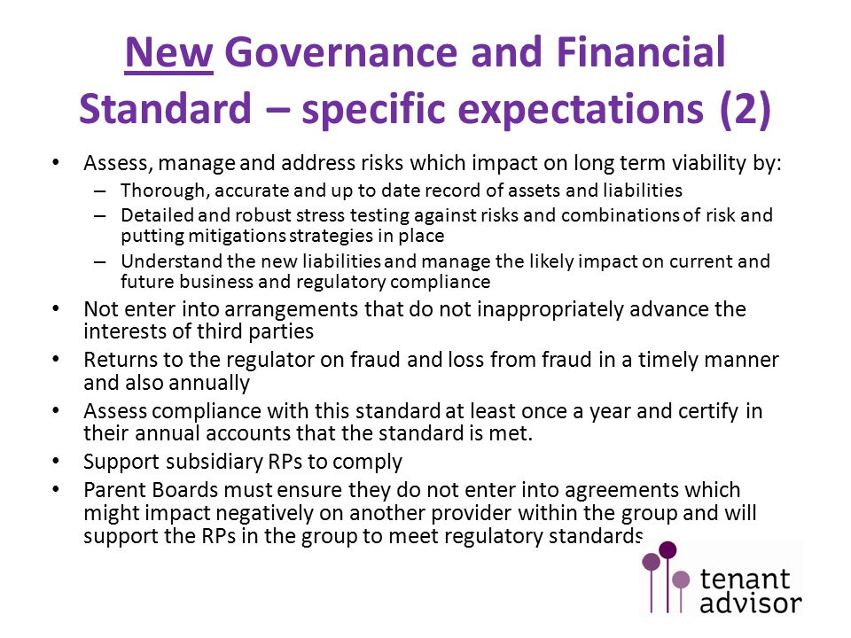 New Governance and Financial Viability Code of Practice (1) Code is designed to amplify the requirements of the new standard Regulator will have regard to the code in considering if standards have been met Responsibility lies with boards to meet economic and governance standards – RPs develop their own approach to assurance Examples in the code are not intended to be exhaustive or prescriptive, as long as the RP complies - they are free to do so If there are any conflicts with the code, the standard takes precedence