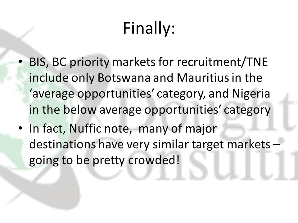 Finally: BIS, BC priority markets for recruitment/TNE include only Botswana and Mauritius in the 'average opportunities' category, and Nigeria in the below average opportunities' category In fact, Nuffic note, many of major destinations have very similar target markets – going to be pretty crowded!