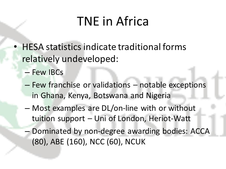TNE in Africa HESA statistics indicate traditional forms relatively undeveloped: – Few IBCs – Few franchise or validations – notable exceptions in Ghana, Kenya, Botswana and Nigeria – Most examples are DL/on-line with or without tuition support – Uni of London, Heriot-Watt – Dominated by non-degree awarding bodies: ACCA (80), ABE (160), NCC (60), NCUK