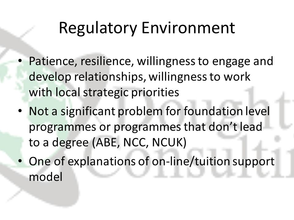 Regulatory Environment Patience, resilience, willingness to engage and develop relationships, willingness to work with local strategic priorities Not a significant problem for foundation level programmes or programmes that don't lead to a degree (ABE, NCC, NCUK) One of explanations of on-line/tuition support model