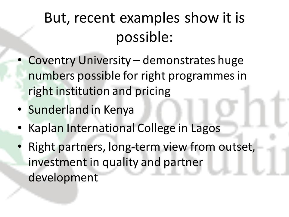 But, recent examples show it is possible: Coventry University – demonstrates huge numbers possible for right programmes in right institution and pricing Sunderland in Kenya Kaplan International College in Lagos Right partners, long-term view from outset, investment in quality and partner development