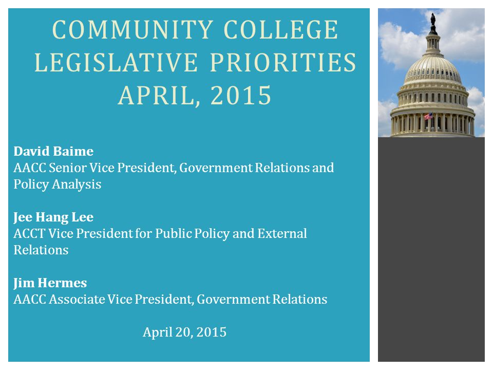 COMMUNITY COLLEGE LEGISLATIVE PRIORITIES APRIL, 2015 David Baime AACC Senior Vice President, Government Relations and Policy Analysis Jee Hang Lee ACCT Vice President for Public Policy and External Relations Jim Hermes AACC Associate Vice President, Government Relations April 20, 2015