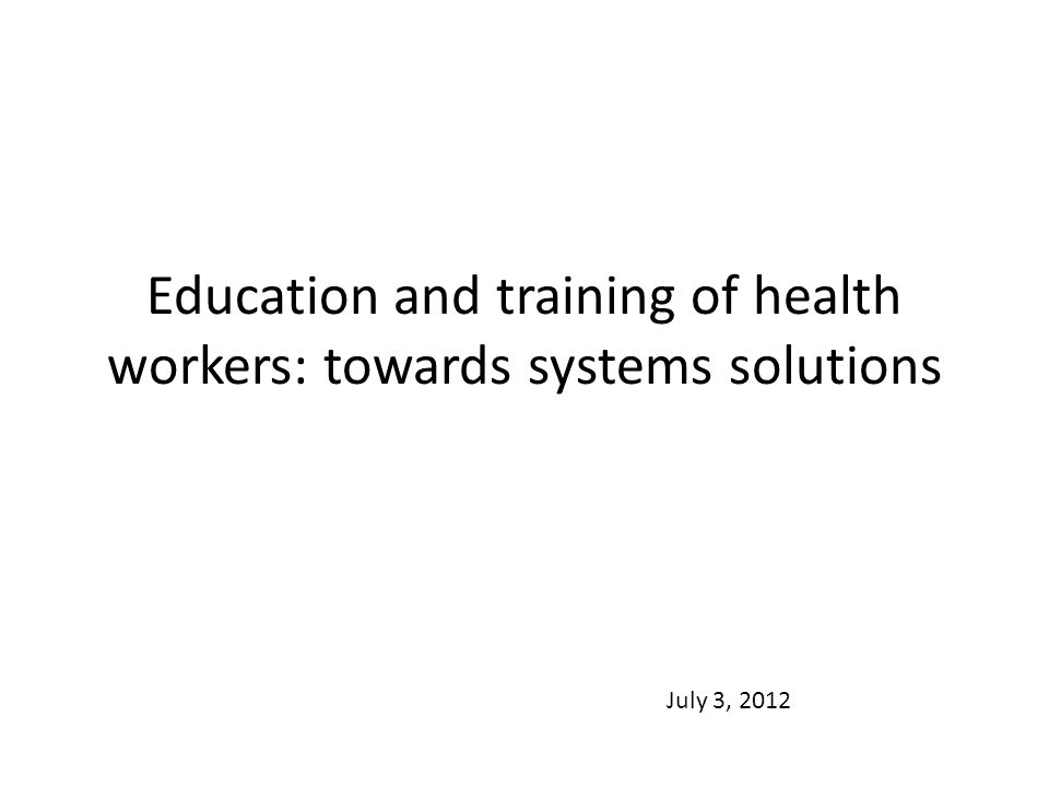 Education and training of health workers: towards systems solutions July 3, 2012