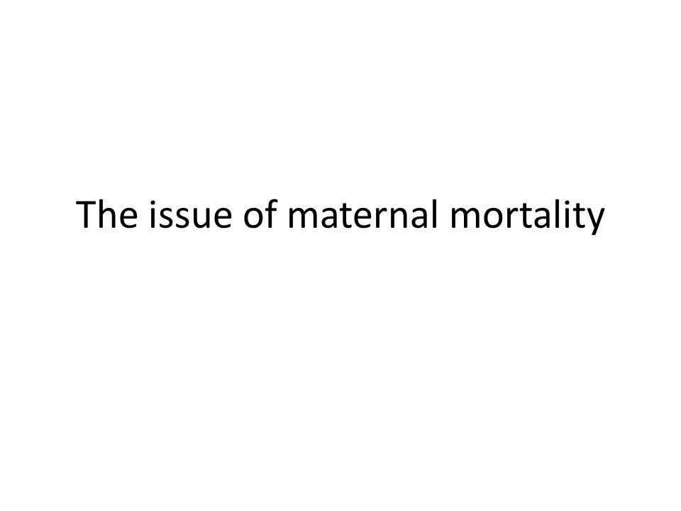 The issue of maternal mortality