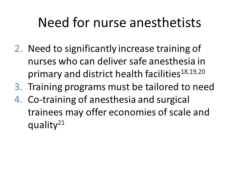 Need for nurse anesthetists 2.Need to significantly increase training of nurses who can deliver safe anesthesia in primary and district health facilities 18,19,20 3.Training programs must be tailored to need 4.Co-training of anesthesia and surgical trainees may offer economies of scale and quality 21