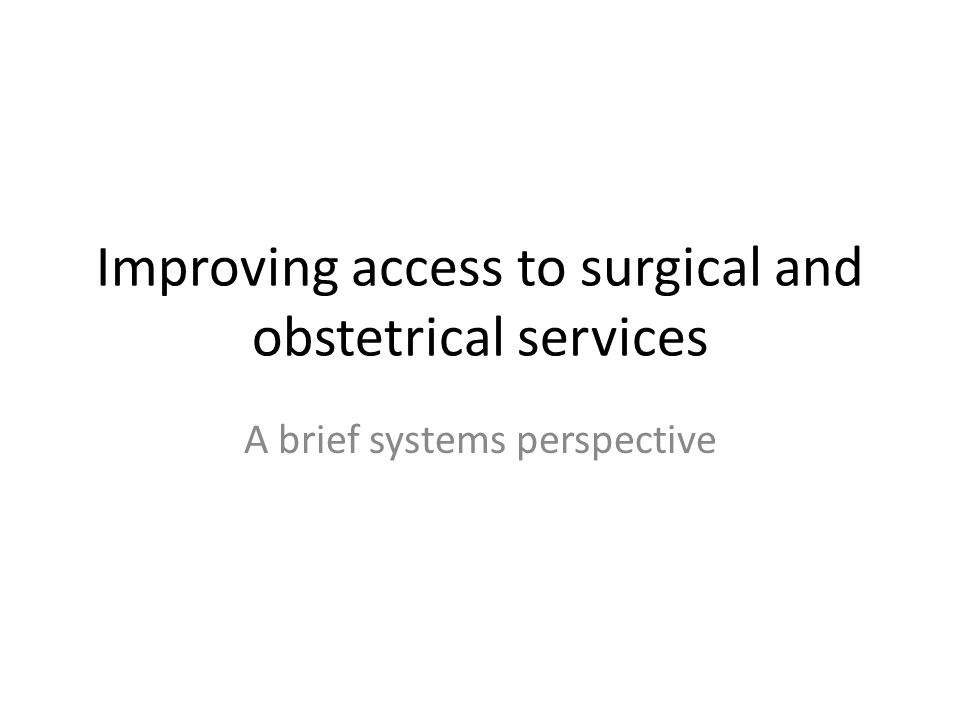 Improving access to surgical and obstetrical services A brief systems perspective