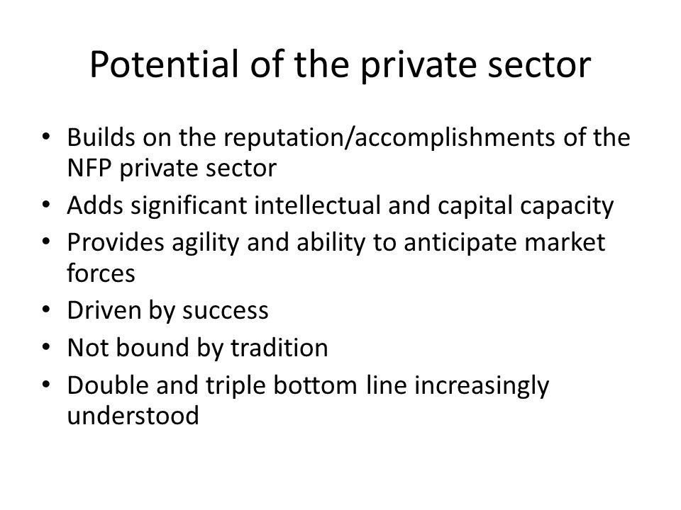 Potential of the private sector Builds on the reputation/accomplishments of the NFP private sector Adds significant intellectual and capital capacity Provides agility and ability to anticipate market forces Driven by success Not bound by tradition Double and triple bottom line increasingly understood