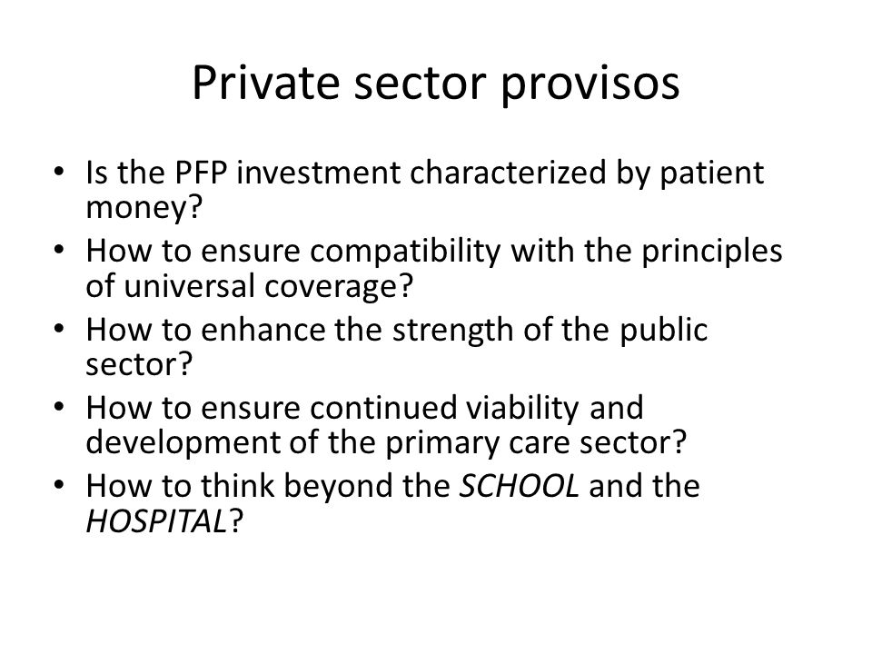 Private sector provisos Is the PFP investment characterized by patient money? How to ensure compatibility with the principles of universal coverage? H