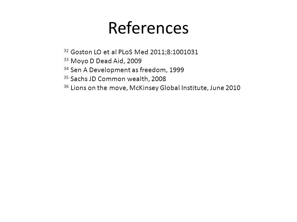 References 32 Goston LO et al PLoS Med 2011;8:1001031 33 Moyo D Dead Aid, 2009 34 Sen A Development as freedom, 1999 35 Sachs JD Common wealth, 2008 36 Lions on the move, McKinsey Global Institute, June 2010