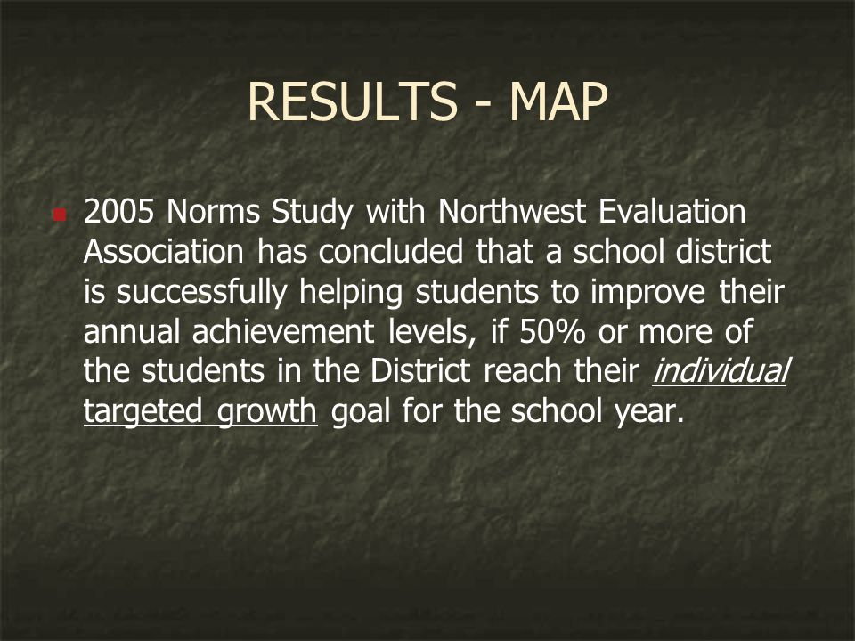 RESULTS - MAP 2005 Norms Study with Northwest Evaluation Association has concluded that a school district is successfully helping students to improve their annual achievement levels, if 50% or more of the students in the District reach their individual targeted growth goal for the school year.