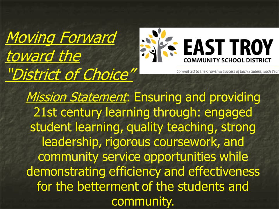 Moving Forward toward the District of Choice Mission Statement: Ensuring and providing 21st century learning through: engaged student learning, quality teaching, strong leadership, rigorous coursework, and community service opportunities while demonstrating efficiency and effectiveness for the betterment of the students and community.