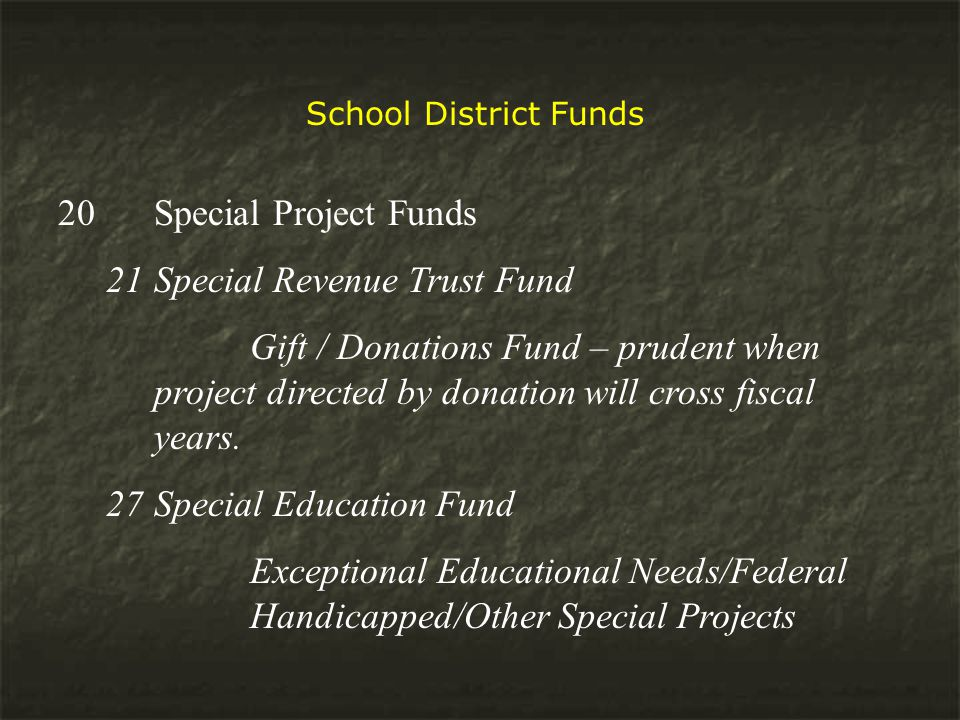 School District Funds 20 Special Project Funds 21Special Revenue Trust Fund Gift / Donations Fund – prudent when project directed by donation will cross fiscal years.