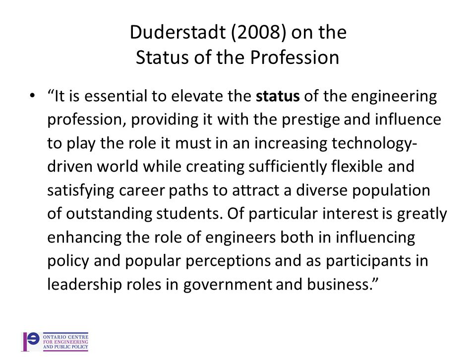 Duderstadt (2008) on the Status of the Profession It is essential to elevate the status of the engineering profession, providing it with the prestige and influence to play the role it must in an increasing technology- driven world while creating sufficiently flexible and satisfying career paths to attract a diverse population of outstanding students.