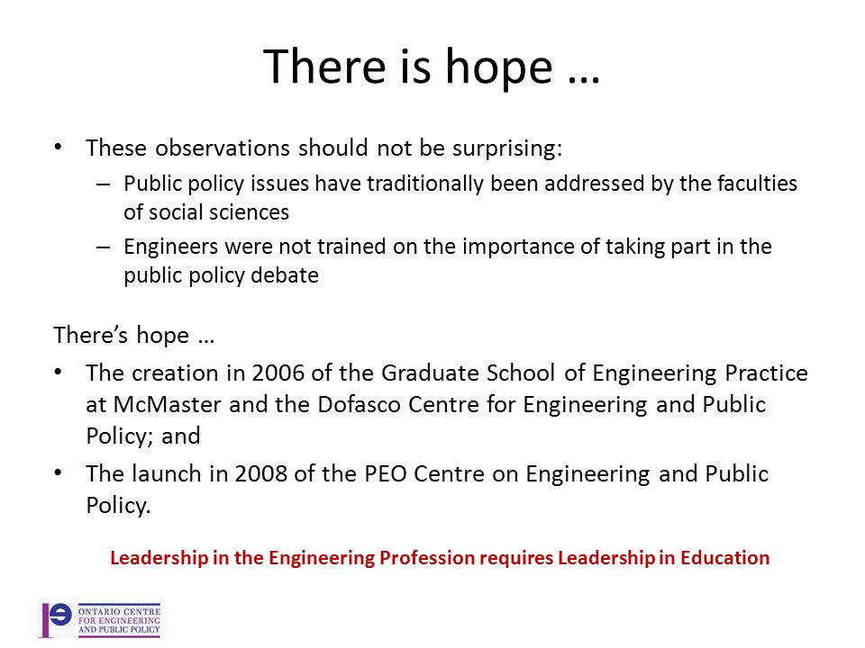 There is hope … These observations should not be surprising: – Public policy issues have traditionally been addressed by the faculties of social sciences – Engineers were not trained on the importance of taking part in the public policy debate There's hope … The creation in 2006 of the Graduate School of Engineering Practice at McMaster and the Dofasco Centre for Engineering and Public Policy; and The launch in 2008 of the PEO Centre on Engineering and Public Policy.