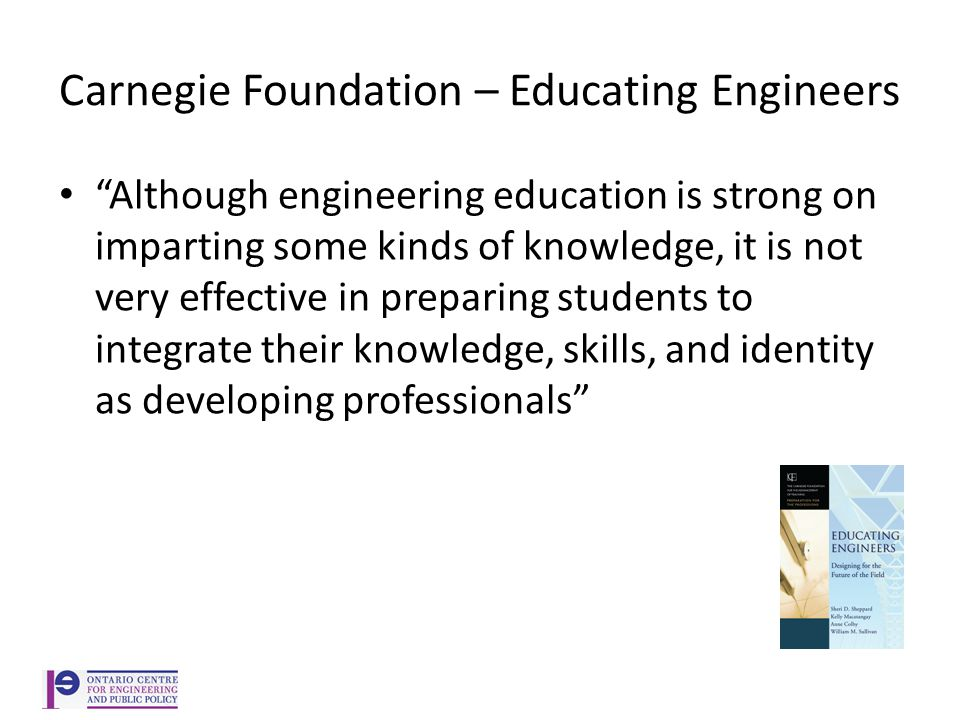Carnegie Foundation – Educating Engineers Although engineering education is strong on imparting some kinds of knowledge, it is not very effective in preparing students to integrate their knowledge, skills, and identity as developing professionals