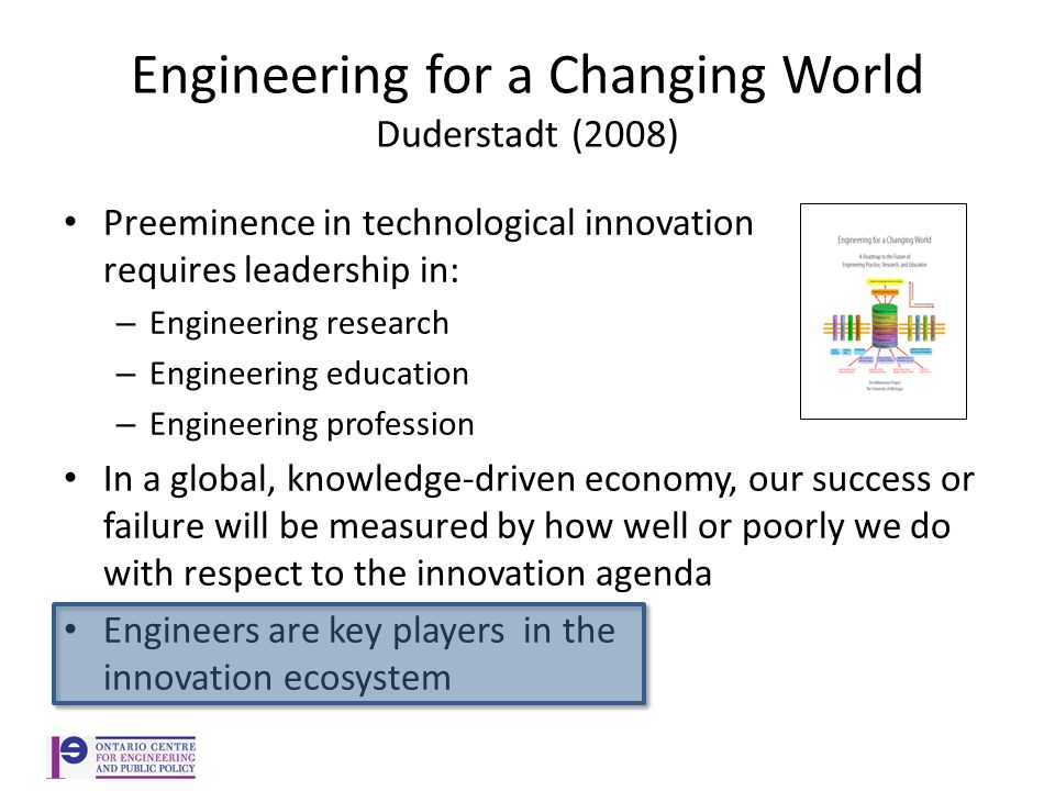 Engineering for a Changing World Duderstadt (2008) Preeminence in technological innovation requires leadership in: – Engineering research – Engineering education – Engineering profession In a global, knowledge-driven economy, our success or failure will be measured by how well or poorly we do with respect to the innovation agenda Engineers are key players in the innovation ecosystem