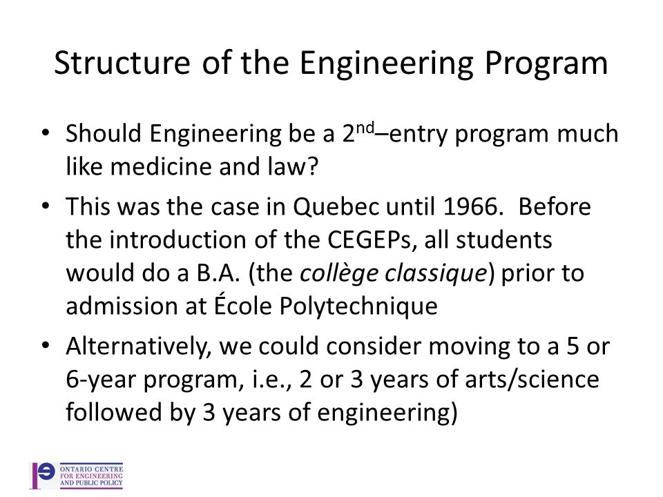 Structure of the Engineering Program Should Engineering be a 2 nd –entry program much like medicine and law.