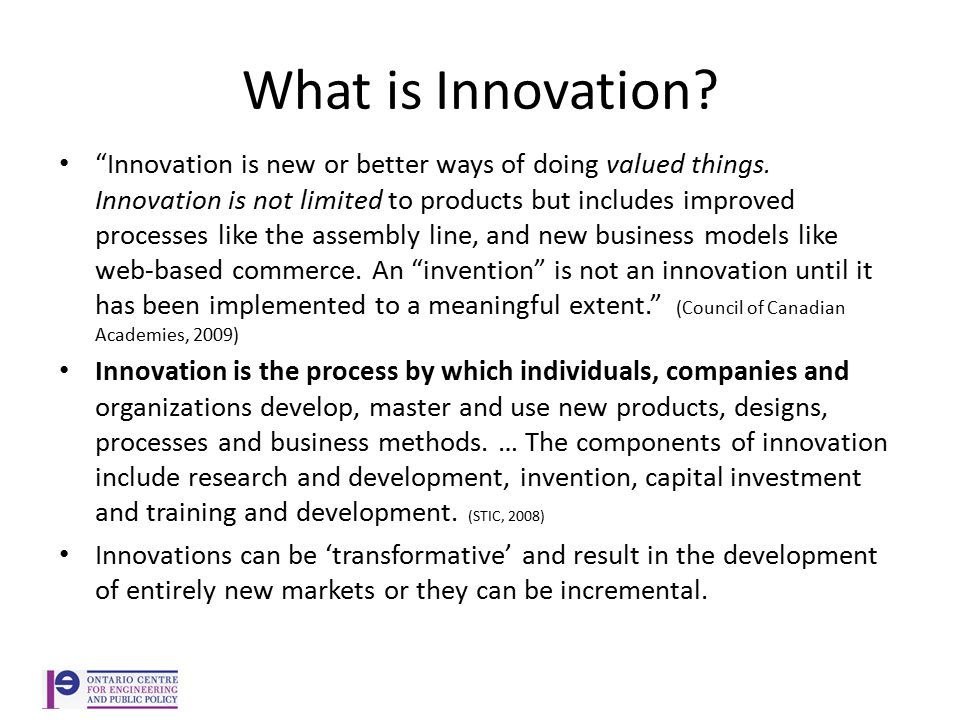 What is Innovation. Innovation is new or better ways of doing valued things.