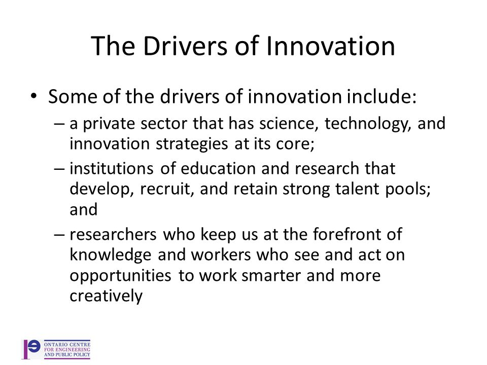 The Drivers of Innovation Some of the drivers of innovation include: – a private sector that has science, technology, and innovation strategies at its core; – institutions of education and research that develop, recruit, and retain strong talent pools; and – researchers who keep us at the forefront of knowledge and workers who see and act on opportunities to work smarter and more creatively