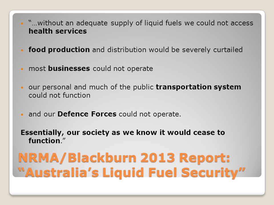 NRMA/Blackburn 2013 Report: Australia's Liquid Fuel Security …without an adequate supply of liquid fuels we could not access health services food production and distribution would be severely curtailed most businesses could not operate our personal and much of the public transportation system could not function and our Defence Forces could not operate.