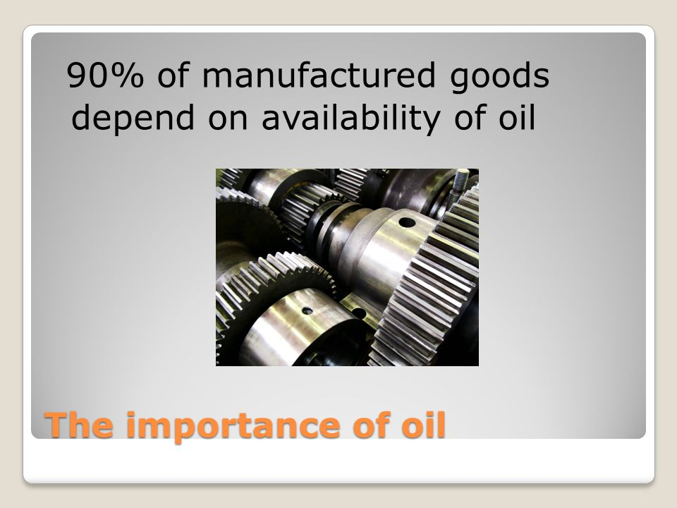 The importance of oil 90% of manufactured goods depend on availability of oil