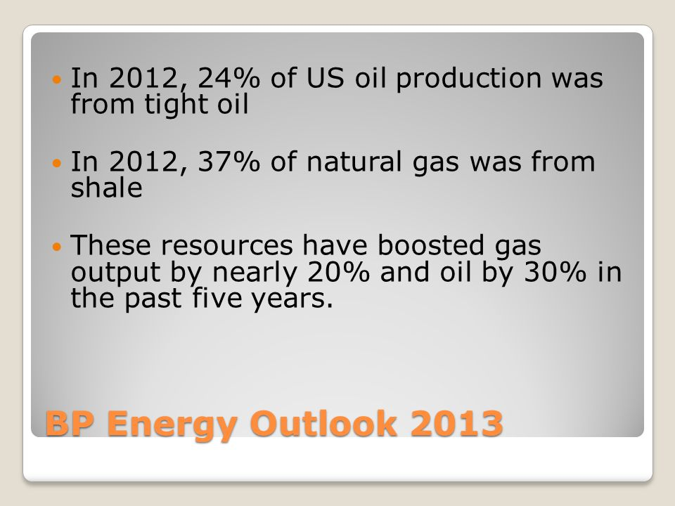 BP Energy Outlook 2013 In 2012, 24% of US oil production was from tight oil In 2012, 37% of natural gas was from shale These resources have boosted gas output by nearly 20% and oil by 30% in the past five years.
