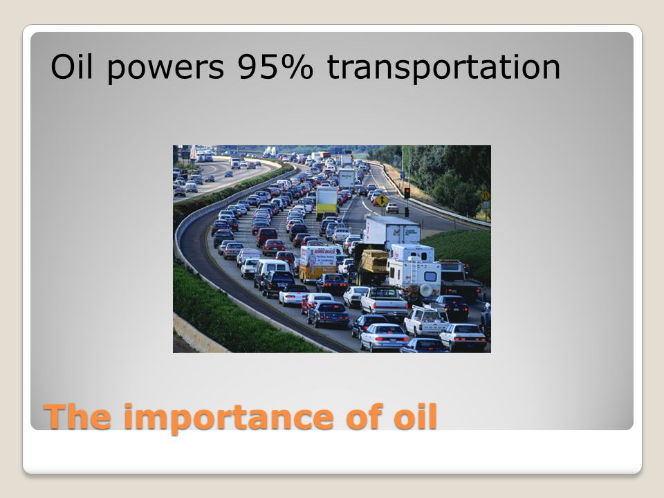 The importance of oil Oil powers 95% transportation
