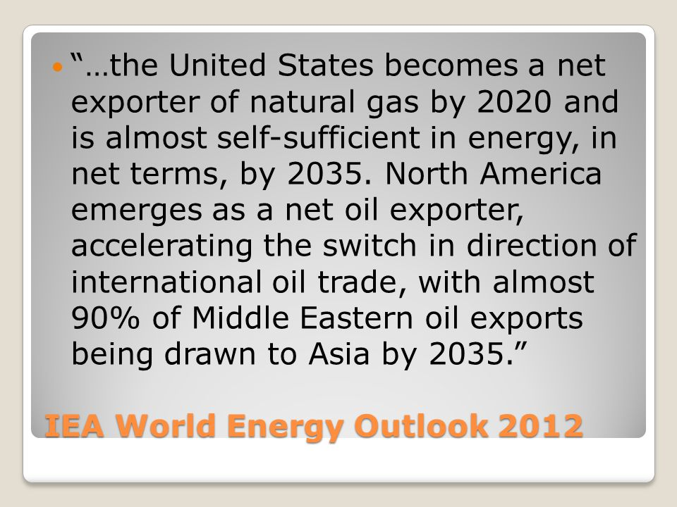 IEA World Energy Outlook 2012 …the United States becomes a net exporter of natural gas by 2020 and is almost self-sufficient in energy, in net terms, by 2035.