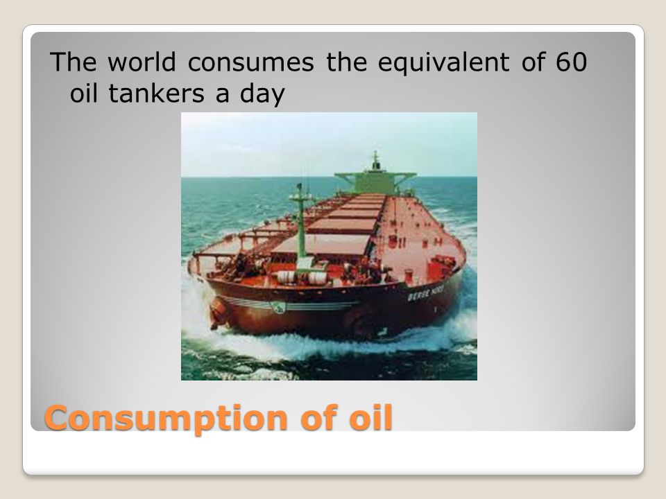 Consumption of oil The world consumes the equivalent of 60 oil tankers a day