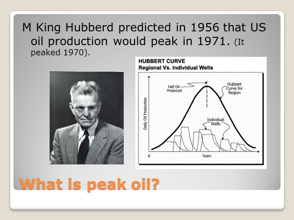 What is peak oil. M King Hubberd predicted in 1956 that US oil production would peak in 1971.
