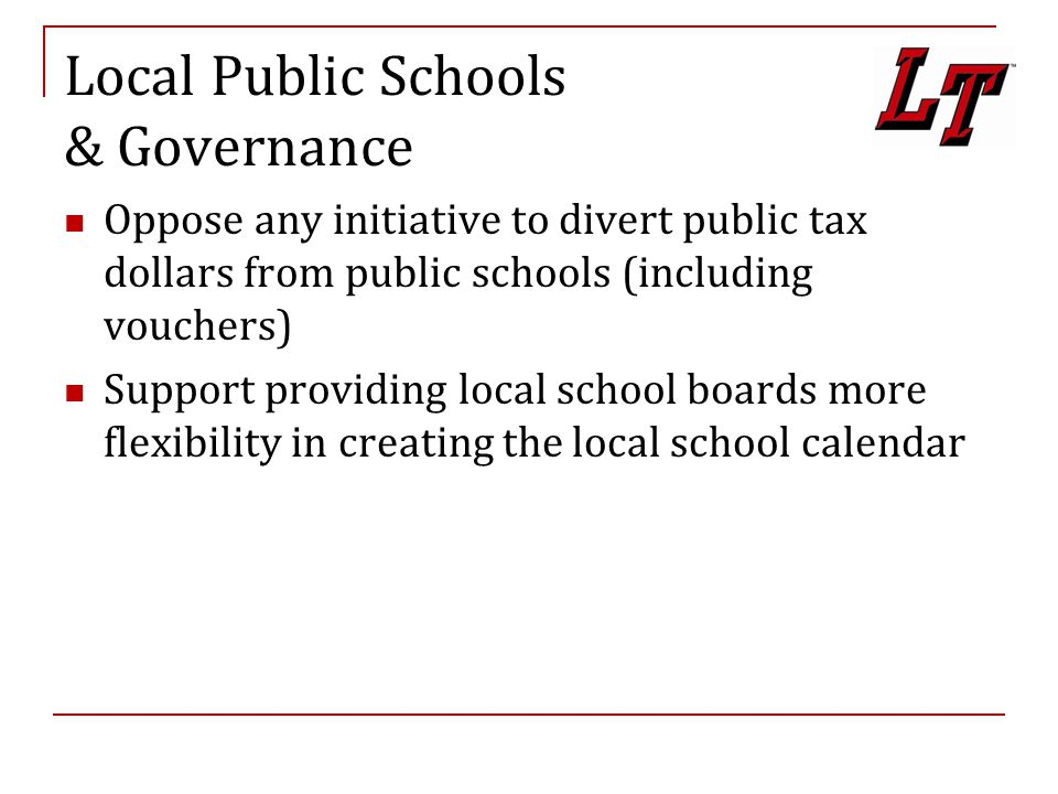 Local Public Schools & Governance Oppose any initiative to divert public tax dollars from public schools (including vouchers) Support providing local