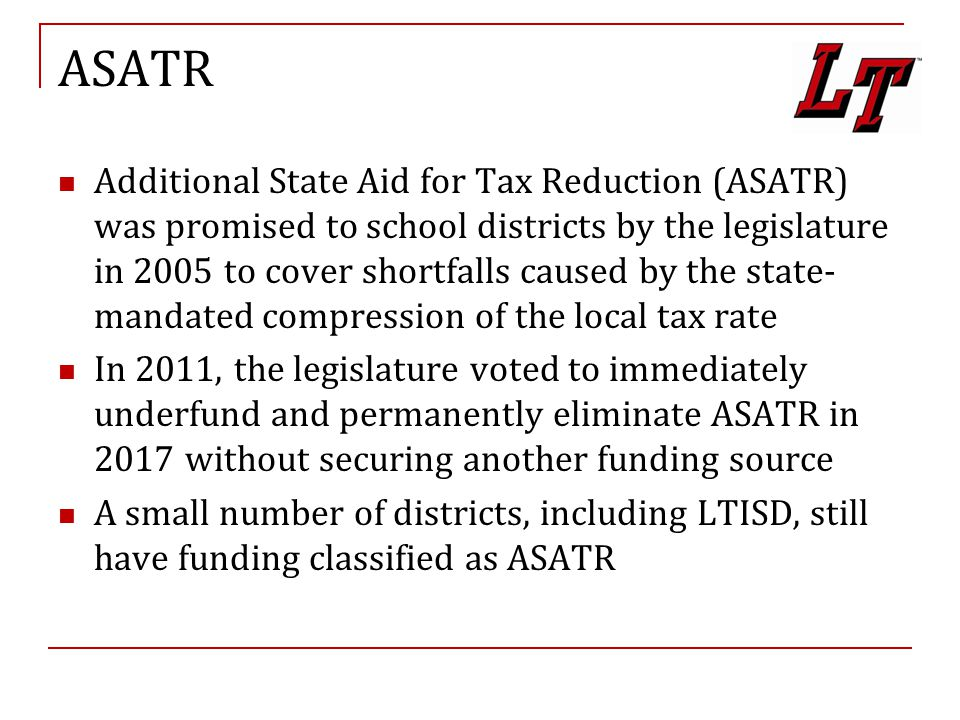 ASATR Additional State Aid for Tax Reduction (ASATR) was promised to school districts by the legislature in 2005 to cover shortfalls caused by the state- mandated compression of the local tax rate In 2011, the legislature voted to immediately underfund and permanently eliminate ASATR in 2017 without securing another funding source A small number of districts, including LTISD, still have funding classified as ASATR