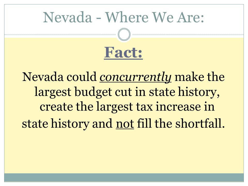 Nevada - Where We Are: Fact: Nevada could concurrently make the largest budget cut in state history, create the largest tax increase in state history and not fill the shortfall.