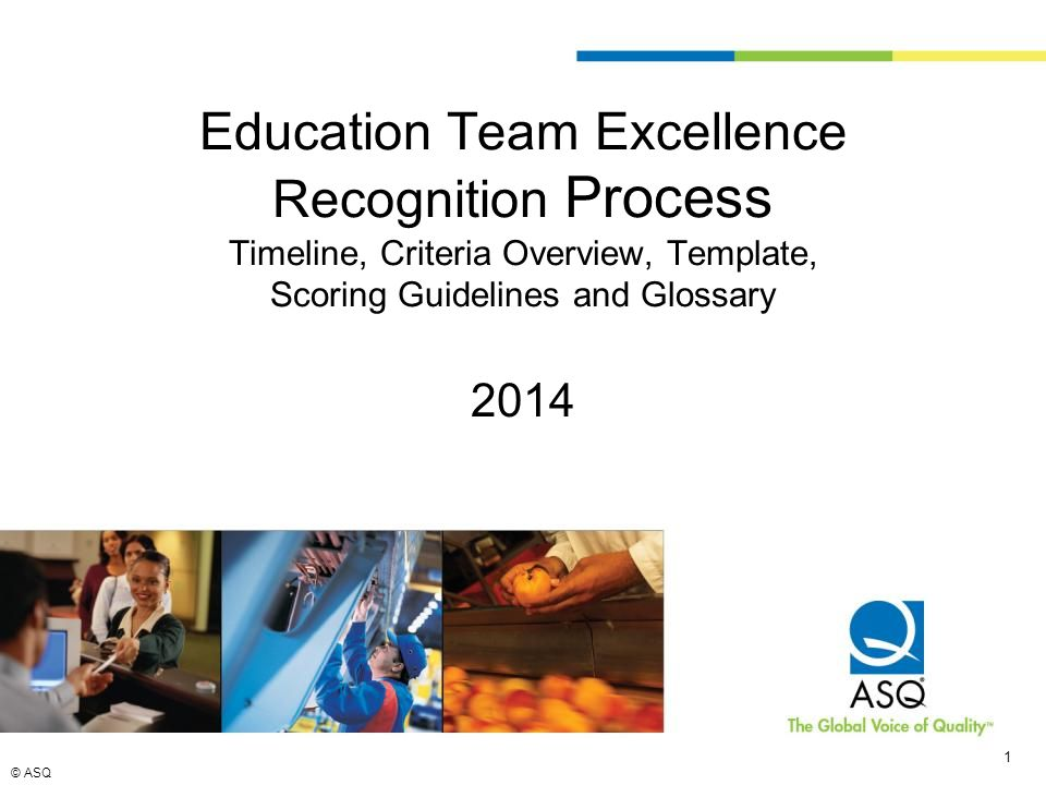 © ASQ 1 1 Education Team Excellence Recognition Process Timeline, Criteria Overview, Template, Scoring Guidelines and Glossary 2014