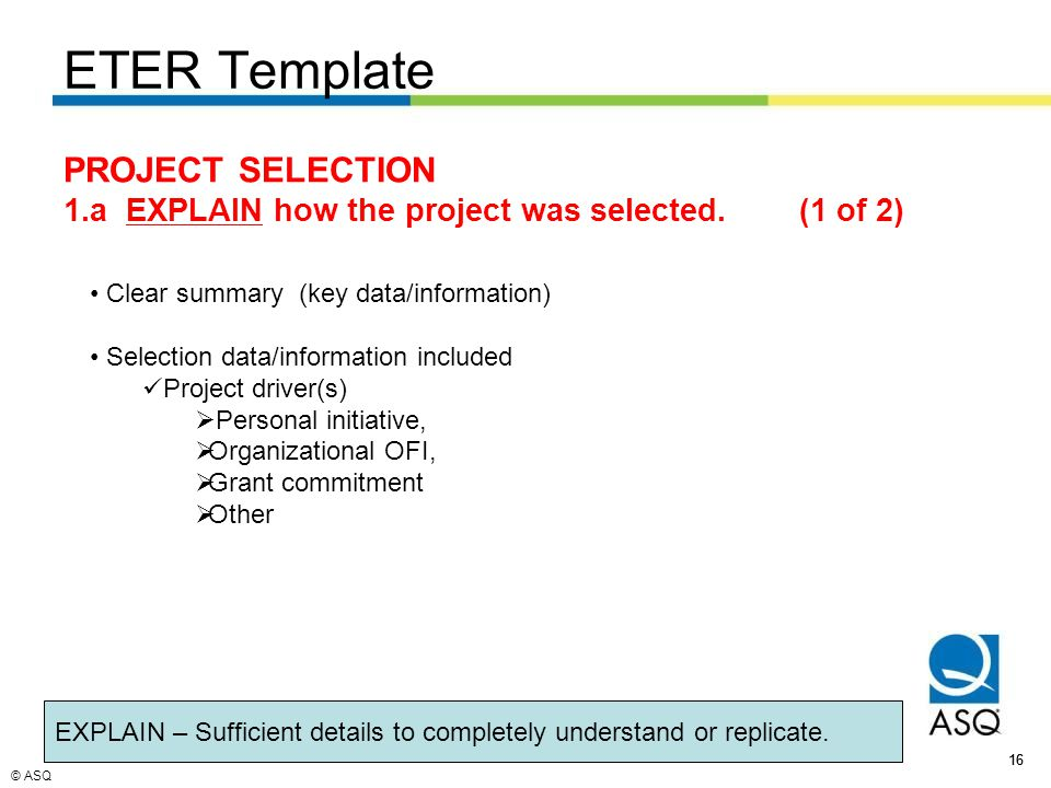 © ASQ 16 ETER Template Clear summary (key data/information) Selection data/information included Project driver(s)  Personal initiative,  Organizational OFI,  Grant commitment  Other EXPLAIN – Sufficient details to completely understand or replicate.