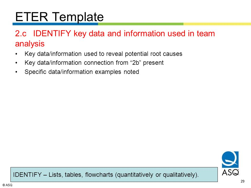 © ASQ 29 © ASQ ETER Template 2.c IDENTIFY key data and information used in team analysis Key data/information used to reveal potential root causes Key data/information connection from 2b present Specific data/information examples noted 29 IDENTIFY – Lists, tables, flowcharts (quantitatively or qualitatively).