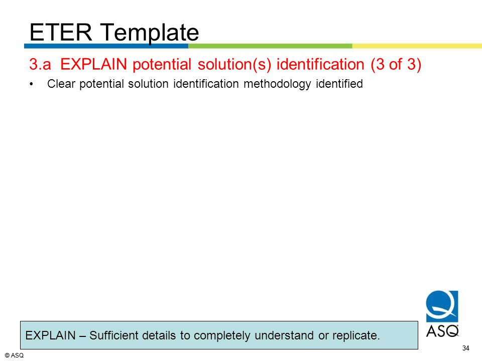 © ASQ 34 © ASQ 3.a EXPLAIN potential solution(s) identification (3 of 3) Clear potential solution identification methodology identified 34 ETER Template EXPLAIN – Sufficient details to completely understand or replicate.