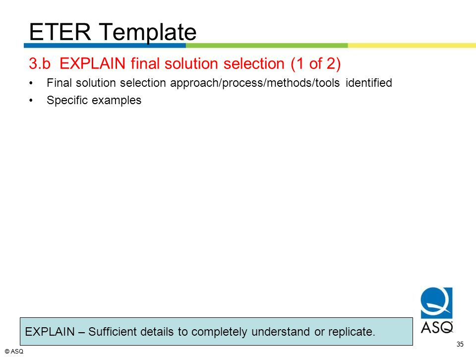 © ASQ 35 © ASQ ETER Template 3.b EXPLAIN final solution selection (1 of 2) Final solution selection approach/process/methods/tools identified Specific examples EXPLAIN – Sufficient details to completely understand or replicate.