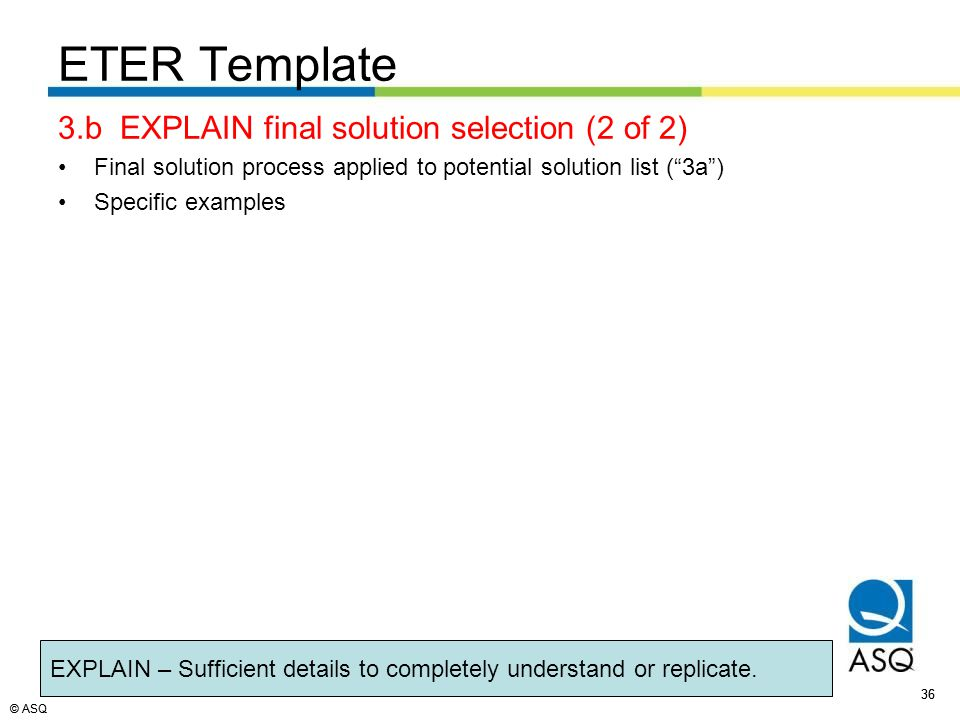 © ASQ 36 © ASQ ETER Template 3.b EXPLAIN final solution selection (2 of 2) Final solution process applied to potential solution list ( 3a ) Specific examples EXPLAIN – Sufficient details to completely understand or replicate.