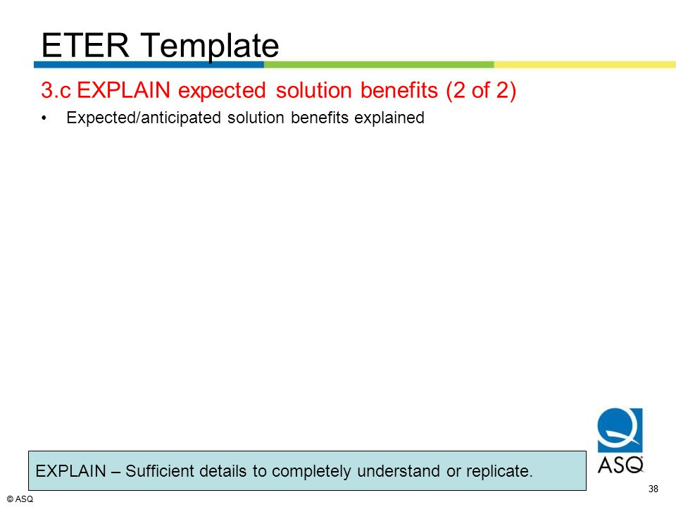 © ASQ 38 © ASQ 3.c EXPLAIN expected solution benefits (2 of 2) Expected/anticipated solution benefits explained ETER Template EXPLAIN – Sufficient details to completely understand or replicate.
