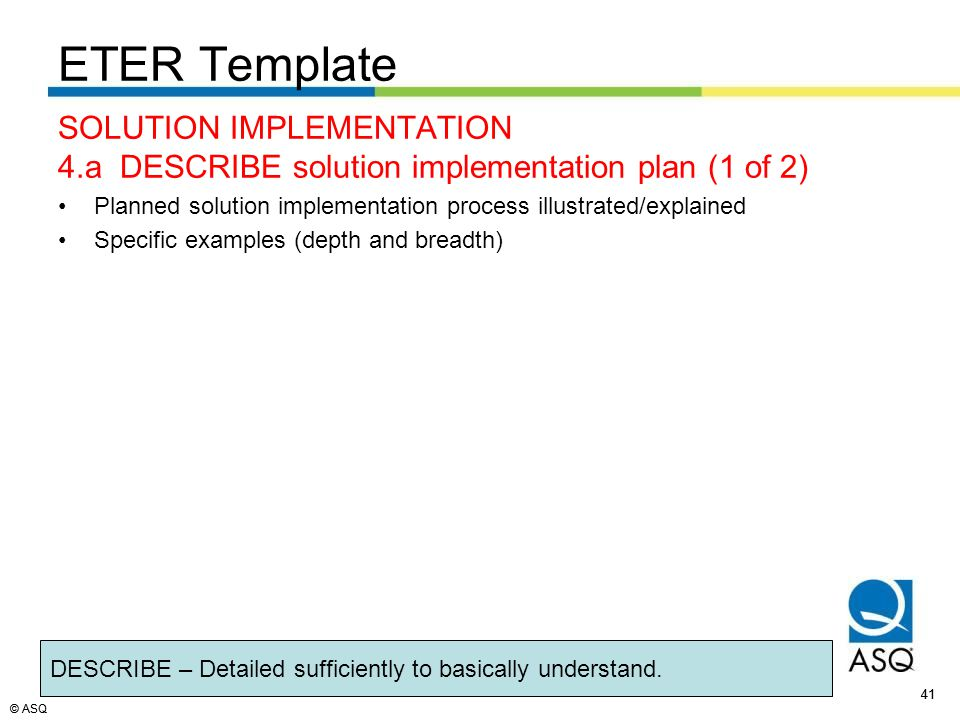 © ASQ 41 © ASQ SOLUTION IMPLEMENTATION 4.a DESCRIBE solution implementation plan (1 of 2) Planned solution implementation process illustrated/explained Specific examples (depth and breadth) DESCRIBE – Detailed sufficiently to basically understand.