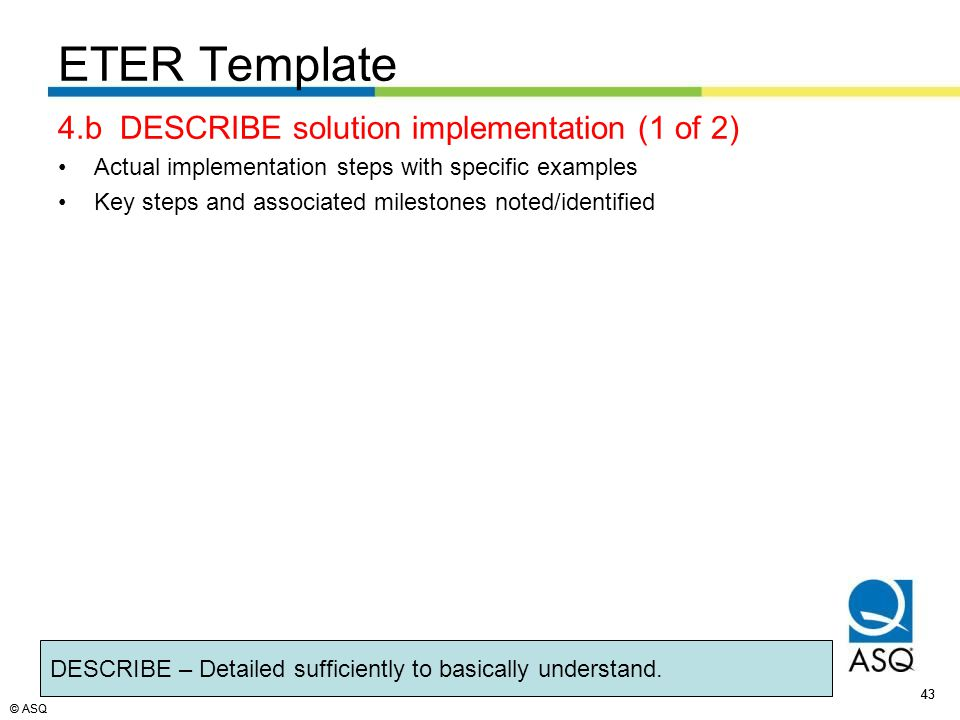 © ASQ 43 © ASQ 4.b DESCRIBE solution implementation (1 of 2) Actual implementation steps with specific examples Key steps and associated milestones noted/identified DESCRIBE – Detailed sufficiently to basically understand.