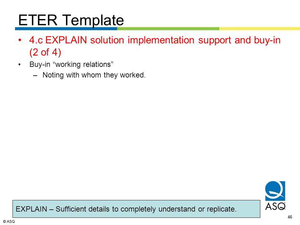 © ASQ 46 © ASQ ETER Template 4.c EXPLAIN solution implementation support and buy-in (2 of 4) Buy-in working relations –Noting with whom they worked.