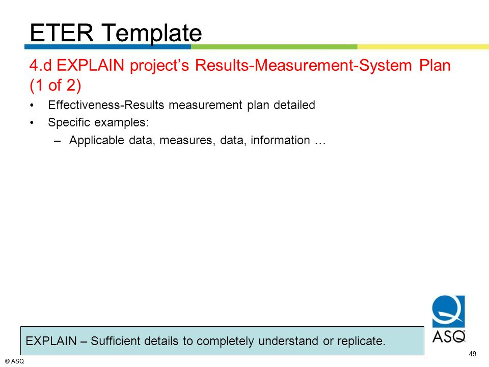 © ASQ 49 © ASQ ETER Template 4.d EXPLAIN project's Results-Measurement-System Plan (1 of 2) Effectiveness-Results measurement plan detailed Specific examples: –Applicable data, measures, data, information … ETER Template EXPLAIN – Sufficient details to completely understand or replicate.
