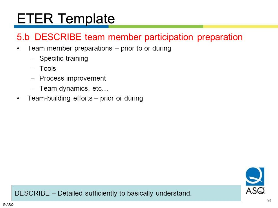 © ASQ 53 © ASQ ETER Template 5.b DESCRIBE team member participation preparation Team member preparations – prior to or during –Specific training –Tools –Process improvement –Team dynamics, etc… Team-building efforts – prior or during DESCRIBE – Detailed sufficiently to basically understand.