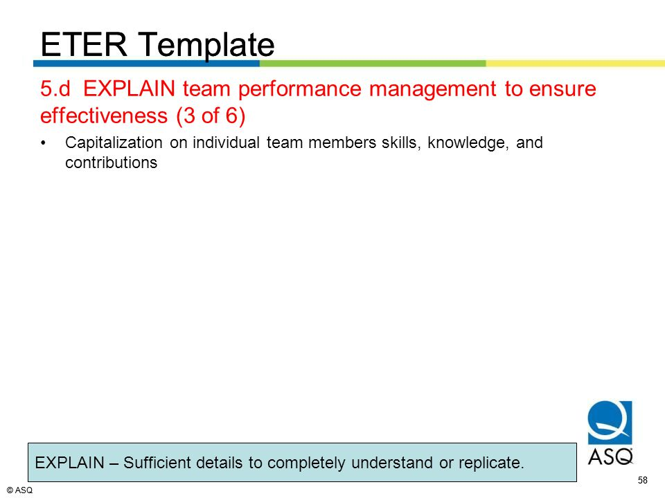© ASQ 58 © ASQ ETER Template 5.d EXPLAIN team performance management to ensure effectiveness (3 of 6) Capitalization on individual team members skills, knowledge, and contributions ETER Template EXPLAIN – Sufficient details to completely understand or replicate.